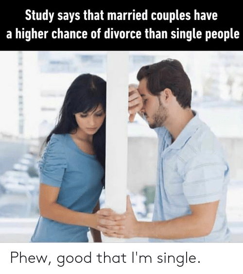phew: Study says that married couples have  a higher chance of divorce than single people Phew, good that I'm single.