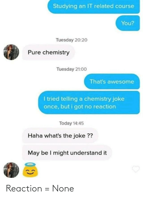 tuesday: Studying an IT related course  You?  Tuesday 20:2o  Pure chemistry  Tuesday 21:00  That's awesome  I tried telling a chemistry joke  once, but i got no reaction  Today 14:45  Haha what's the joke ??  May be I might understand it Reaction = None