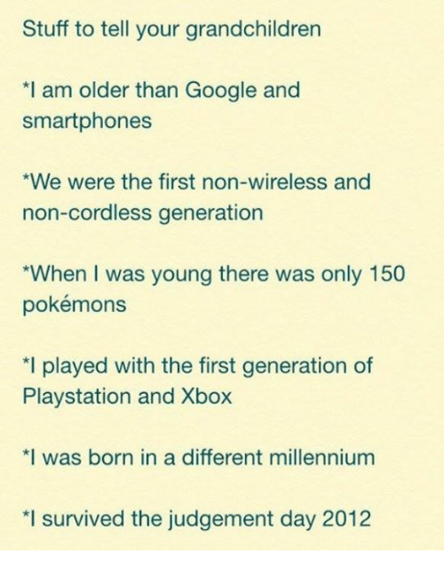 Gøogle: Stuff to tell your grandchildren  *I am older than Google and  smartphones  *We were the first non-wireless and  non-cordless generation  *When I was young there was only 150  pokémons  *I played with the first generation of  Playstation and Xbox  *I was born in a different millennium  *I survived the judgement day 2012