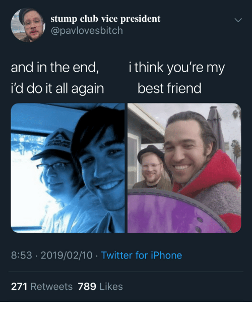 Best Friend, Club, and Iphone: stump club vice president  @pavlovesbitch  and in the end,  i'd do it all again  ithink you're my  best friend  8:53 .2019/02/10 Twitter for iPhone  271 Retweets 789 Likes