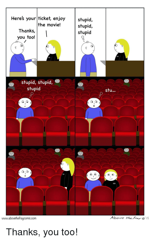 Too Stupid: stupid,  stupid,  stupid  Heres your ticket, enjoy  the movie!  Thanks,  you too!  stupid, stupid,  stupid  stu...  www.abovethefraycomic.corm  Above thefra Thanks, you too!