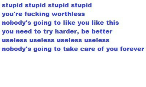 Fucking, Forever, and Take Care: stupid stupid stupid stupid  you're fucking worthless  nobody's going to like you like this  you need to try harder, be better  useless useless useless useless  nobody's going to take care of you forever
