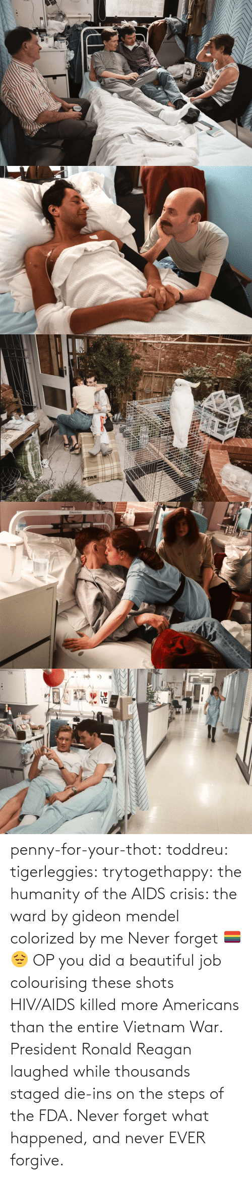 You Did: STVE  yboagt   INTAS   ENesbit Evans  CAN   LETTI penny-for-your-thot: toddreu:  tigerleggies:  trytogethappy:  the humanity of the AIDS crisis: the ward by gideon mendel colorized by me   Never forget 🏳️‍🌈😔   OP you did a beautiful job colourising these shots   HIV/AIDS killed more Americans than the entire Vietnam War. President Ronald Reagan laughed while thousands staged die-ins on the steps of the FDA. Never forget what happened, and never EVER forgive.