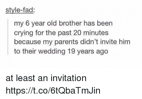 Crying, Parents, and Wedding: style-fad:  my 6 year old brother has been  crying for the past 20 minutes  because my parents didn't invite him  to their wedding 19 years ago at least an invitation https://t.co/6tQbaTmJin