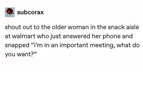 """shout: subcorax  shout out to the older woman in the snack aisle  at walmart who just answered her phone and  snapped """"i'm in an important meeting, what do  you want?"""""""