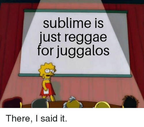 Reddit, Reggae, and Sublime: sublime Is  just reggae  for juggalos