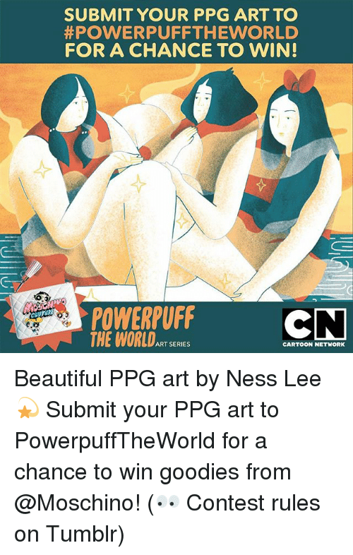 Beautiful, Cartoon Network, and Memes: SUBMIT YOUR PPG ART TO  #POWERPUFFTHEWORLD  FOR A CHANCE TO WIN!  POWERPUFF  THE WORLDART SERIES  6.0  CARTOON NETWORK Beautiful PPG art by Ness Lee 💫 Submit your PPG art to PowerpuffTheWorld for a chance to win goodies from @Moschino! (👀 Contest rules on Tumblr)
