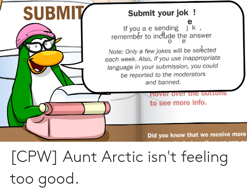 Good, Jokes, and Selected: SUBMITSubmit your jok  If you a e sending jk,  remember to inciude the answer  ое  Note: Only a few jokes will be selected  each week. Also, if you use inappropriate  language in your submission, you could  be reported to the moderators  and banned.  Hover over tne buttons  to see more info.  Did you know that we receive more [CPW] Aunt Arctic isn't feeling too good.