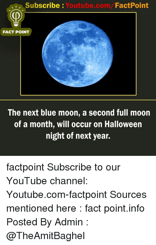 Halloween, Memes, and youtube.com: Subscribe Youtube.com/FactPoint  FACT POINT  The next blue moon, a second full moon  of a month, will occur on Halloween  night of next year. factpoint Subscribe to our YouTube channel: Youtube.com-factpoint Sources mentioned here : fact point.info Posted By Admin : @TheAmitBaghel