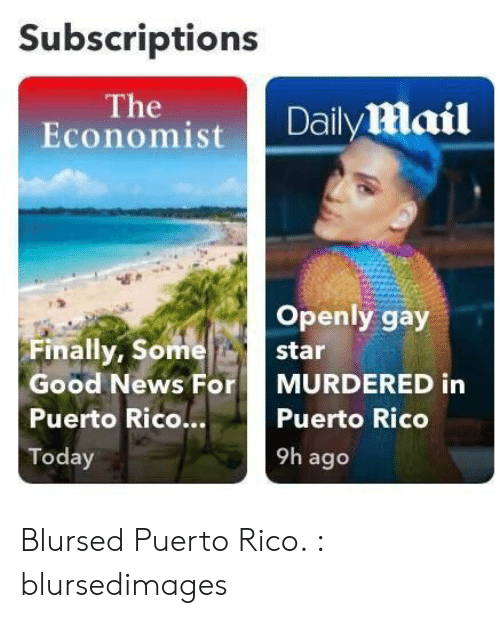Puerto Rico: Subscriptions  The  Economist  Daily mail  Openly gay  Finally, Some  star  Good News For  MURDERED in  Puerto Rico...  Puerto Rico  9h ago  Today Blursed Puerto Rico. : blursedimages