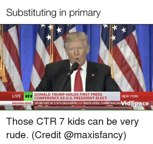 confer: Substituting in primary  DONALD TRUMP HOLDS FIRST PRESS  LIVE  NEW YORK  CONFERENCE AS U.S. PRESIDENT-ELECT  wid Space  BREAKING NEWS  SECRETARY OF STATE DESIGNATE: U.S. NEEDS OPEN, FRANK DIALOG Those CTR 7 kids can be very rude. (Credit @maxisfancy)