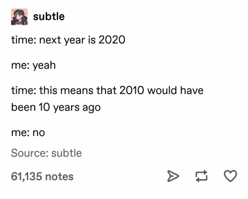 Yeah, Time, and Been: subtle  time: next year is 2020  me: yeah  time: this means that 2010 would have  been 10 years ago  me: no  Source: subtle  61,135 notes