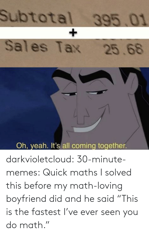 "Memes, Tumblr, and Yeah: Subtotal 395.01  Sales Tax 25.68  Oh, yeah. It's all coming together. darkvioletcloud:  30-minute-memes: Quick maths I solved this before my math-loving boyfriend did and he said ""This is the fastest I've ever seen you do math."""