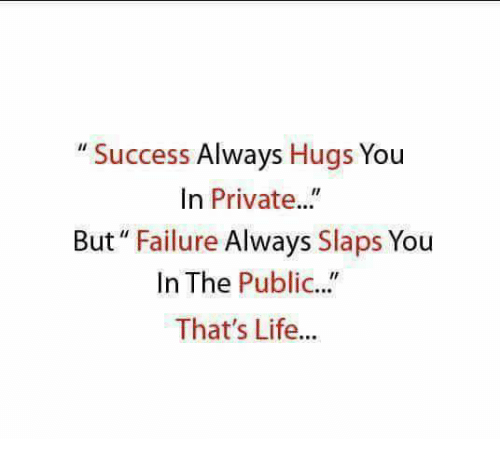 """Publicated: """" Success Always Hugs You  In Private..""""  But"""" Failure Always Slaps You  In The Public...""""  That's Life...  IC."""