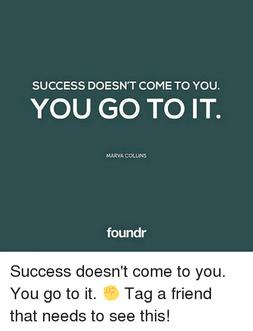 comely: SUCCESS DOESN'T COME TO YOU.  YOU GO TO IT  MARVA COLLINS  foundr Success doesn't come to you. You go to it. ✊ Tag a friend that needs to see this!