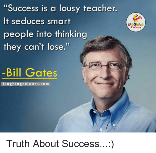 "Seduc: ""Success is a lousy teacher.  It seduces smart  people into thinking  they can't lose.  -Bill Gates  laughing colours.com Truth About Success...:)"
