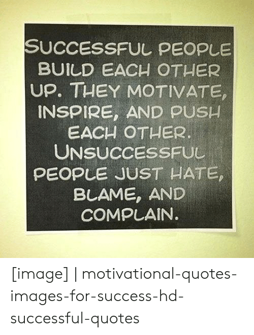 Image, Images, and Quotes: SUCCESSFUL PEOPLE  BUILD EACH OTHER  UP. THEY MOTIVATE,  INSPIRE, AND PUSH  EACH OTHER.  UNSUCCESSFUL  PEOPLE JUST HATE,  BLAME, AND  COMPLAIN [image] | motivational-quotes-images-for-success-hd-successful-quotes