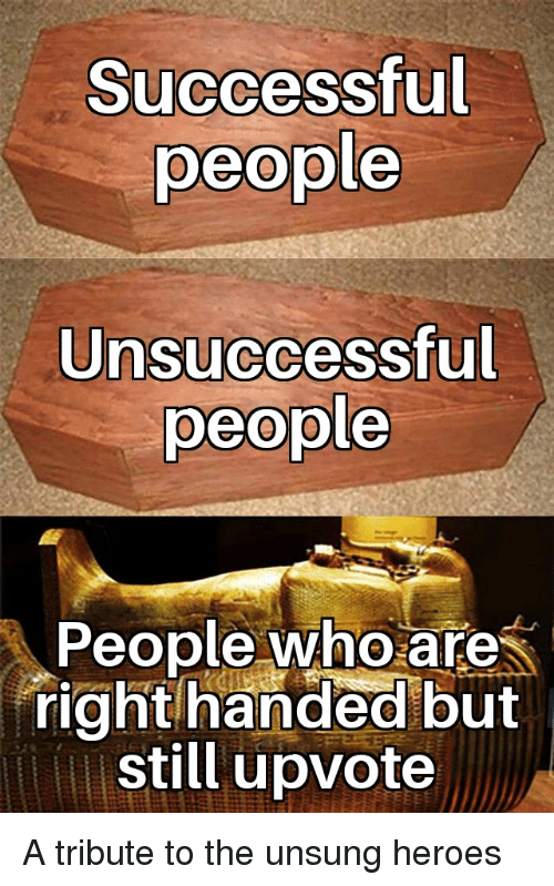 unsung: Successful  people  Unsuccessful  people  People who are  right handed but  still upvote A tribute to the unsung heroes