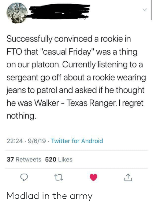 "Walker Texas: Successfully convinced a rookie in  FTO that ""casual Friday"" was a thing  on our platoon. Currently listening to  sergeant go off about a rookie wearing  jeans to patrol and asked if he thought  he was Walker - Texas Ranger. I regret  nothing.  22:24-9/6/19 Twitter for Android  37 Retweets 520 Likes Madlad in the army"