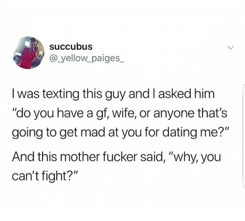 "Dating, Texting, and Wife: succubus  @ yellow paiges_  I was texting this guy and I asked him  ""do you have a gf, wife, or anyone that's  going to get mad at you for dating me?""  And this mother fucker said, ""why, you  can't fight?"""