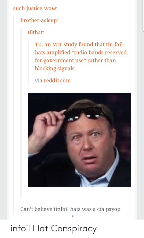 """Reserved: such-iustice-wow  brother-asleep  tilthat:  TIL an MIT study found that tin-foil  hats amplified """"radio bands reserved  for government use"""" rather than  blocking signals.  via reddit.com  Can't believe tinfoil hats was a cia psyop Tinfoil Hat Conspiracy"""