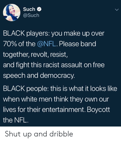 Nfl, Shut Up, and Black: Such  @Such  BLACK players: you make up over  70% of the @NFL. Please band  together, revolt, resist,  and fight this racist assault on free  speech and democracy.  BLACK people: this is what it looks like  when white men think they own our  lives for their entertainment. Boycott  the NFL Shut up and dribble