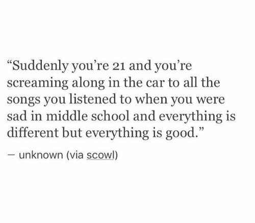 """scowl: """"Suddenly you're 21 and you're  screaming along in the car to all the  songs you listened to when you were  sad in middle school and everything is  different but everything is good.""""  unknown (via scowl)"""