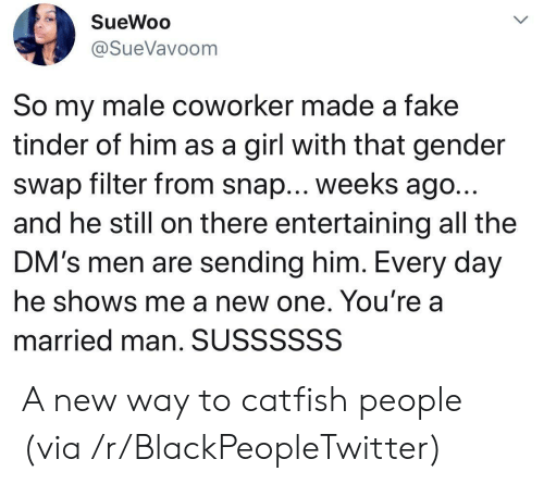 entertaining: SueWoo  @SueVavoom  So my male coworker made a fake  tinder of him as a girl with that gender  swap filter from snap... weeks ago..  and he still on there entertaining all the  DM's men are sending him. Every day  he shows me a new one. You're a  married man. SUSSSSSS A new way to catfish people (via /r/BlackPeopleTwitter)
