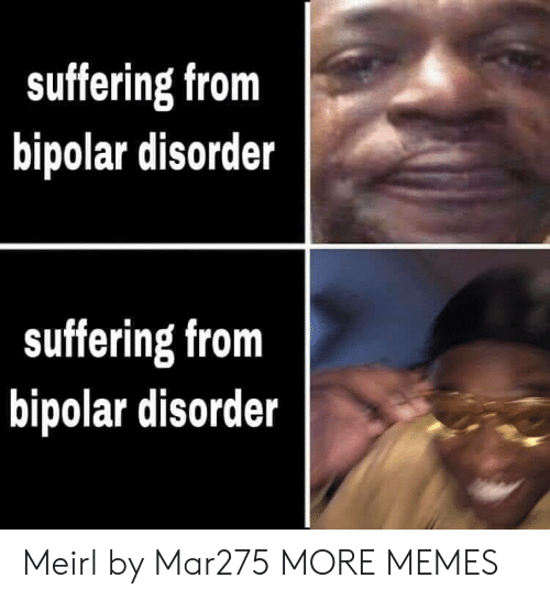Bipolar: suffering from  bipolar disorder  suffering from  bipolar disorder Meirl by Mar275 MORE MEMES