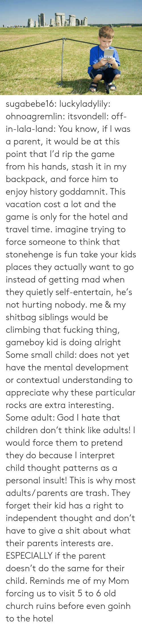 Children, Church, and Climbing: sugabebe16:  luckyladylily:  ohnoagremlin:  itsvondell:  off-in-lala-land:  You know, if I was a parent, it would be at this point that I'd rip the game from his hands, stash it in my backpack, and force him to enjoy history goddamnit. This vacation cost a lot and the game is only for the hotel and travel time.  imagine trying to force someone to think that stonehenge is fun   take your kids places they actually want to go instead of getting mad when they quietly self-entertain, he's not hurting nobody. me & my shitbag siblings would be climbing that fucking thing, gameboy kid is doing alright    Some small child: does not yet have the mental development or contextual understanding to appreciate why these particular rocks are extra interesting. Some adult: God I hate that children don't think like adults! I would force them to pretend they do because I interpret child thought patterns as a personal insult!   This is why most adults/ parents are trash. They forget their kid has a right to independent thought and don't have to give a shit about what their parents interests are. ESPECIALLY if the parent doesn't do the same for their child.   Reminds me of my Mom forcing us to visit 5 to 6 old church ruins before even goinh to the hotel
