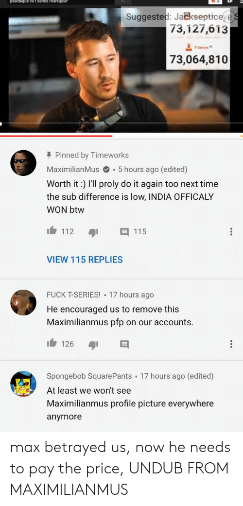 Maximilianmus: Suggested: Jackseptice  73,127,613  T-Series  73,064,810  T Pinned by Timeworks  MaximilianMus.5 hours ago (edited)  Worth it: r'll proly do it again too next time  the sub difference is low, INDIA OFFICALY  WON btw  112 115  VIEW 115 REPLIES  FUCK T-SERIES! 17 hours ago  He encouraged us to remove this  Maximilianmus pfp on our accounts.  126  Spongebob SquarePants 17 hours ago (edited)  At least we won't see  Maximilianmus profile picture everywhere  anymore max betrayed us, now he needs to pay the price, UNDUB FROM MAXIMILIANMUS