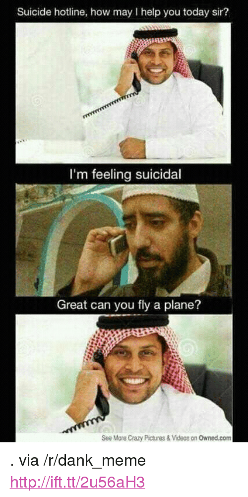 """How May I Help You: Suicide hotline, how may I help you today sir?  I'm feeling suicidal  Great can you fly a plane?  See More Crazy Pictures & Videos on Owned.com <p>. via /r/dank_meme <a href=""""http://ift.tt/2u56aH3"""">http://ift.tt/2u56aH3</a></p>"""