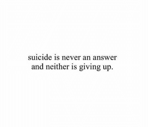 Suicide, Never, and Answer: suicide is never an answer  and neither is giving up.