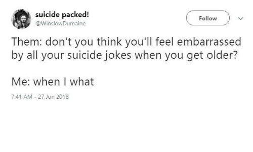 Jokes, Suicide, and Think: suicide packed!  Follow  @WinslowDumaine  Them: don't you think you'll feel embarrassed  by all your suicide jokes when you get older?  Me: when I what  7:41 AM - 27 Jun 2018