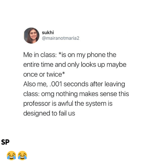 Fail, Omg, and Phone: sukhi  @mairanotmaria2  Me in class: *is on my phone the  entire time and only looks up maybe  once or twice*  Also me, .001 seconds after leaving  class: omg nothing makes sense this  professor is awful the system is  designed to fail us  SP 😂😂