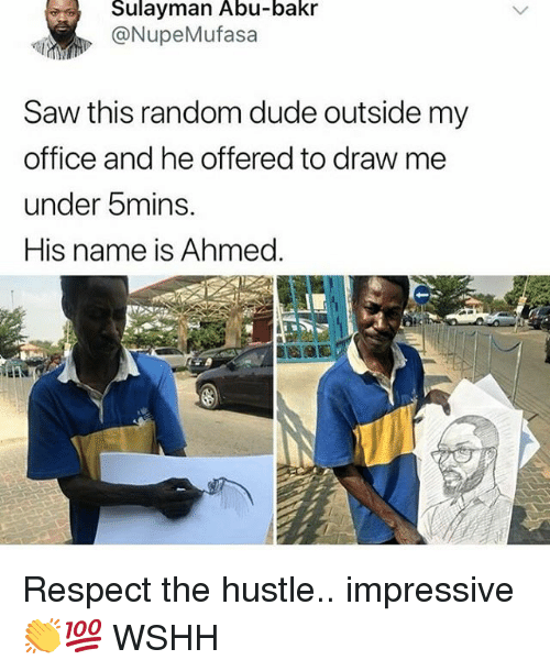 Dude, Memes, and Respect: Sulayman Abu-bakr  @NupeMufasa  Saw this random dude outside my  office and he offered to draw me  under 5mins.  His name is Ahmed. Respect the hustle.. impressive 👏💯 WSHH