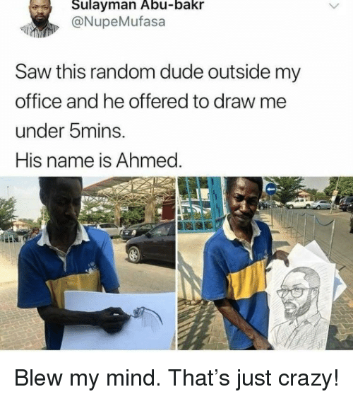 abu: Sulayman Abu-bakr  @NupeMufasa  Saw this random dude outside my  office and he offered to draw me  under 5mins.  His name is Ahmed. <p>Blew my mind. That's just crazy!</p>