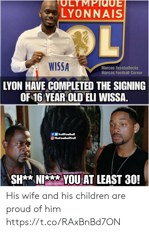 Children, Football, and Memes: SULYMPIQUE  LYONNAIS  OL  WISSA  Marcos Fussballecke  Marcos Football Corner  LYON HAVE COMPLETED THE SIGNING  OF 16 YEAR OLD ELI WISSA  TrollFootball  TheFootballTroll  SH** NI  YOUAT LEAST 30! His wife and his children are proud of him https://t.co/RAxBnBd7ON