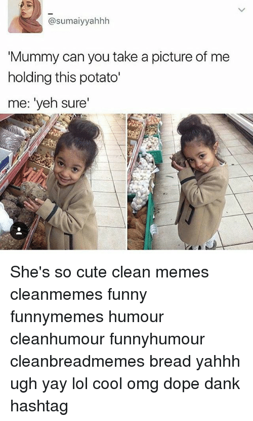 Clean Memes: @sumaiyyahhh  Mummy can you take a picture of me  holding this potato'  me: 'yeh sure' She's so cute clean memes cleanmemes funny funnymemes humour cleanhumour funnyhumour cleanbreadmemes bread yahhh ugh yay lol cool omg dope dank hashtag