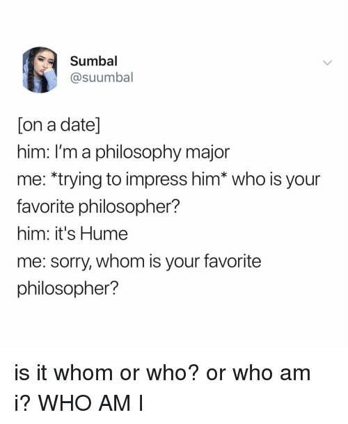 Sorry, Who Am I, and Date: Sumbal  @suumbal  on a date  nim. Im a philosophy major  me: *trying to impress him* who is your  favorite philosopher?  him: it's Hume  me: sorry, whom is your favorite  philosopher? is it whom or who? or who am i? WHO AM I