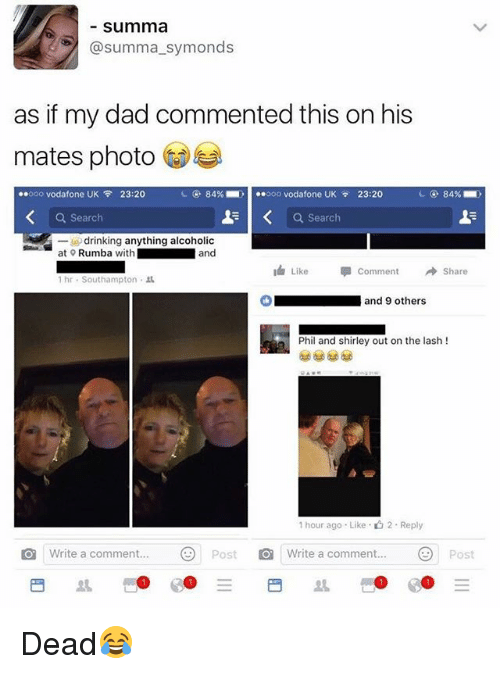 Dad, Drinking, and Search: summa  @summa_symonds  as if my dad commented this on his  mates photo  ..ooo vodafone UK令23:20  84%-  ..。oo vodafone UK  23:20  ca.  84% .  Q Search  a search  at Rumba with  drinking anything alcoholic  and  Like 뛰Comment →Share  1 hr-Southampton .  Oand 9 others  Phil and shirley out on the lash !  1 hour ago . Like-山2 . Reply  1 Write a comment  )  Post O  Write a comment. Post Dead😂