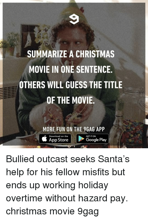 9gag, Christmas, and Google: SUMMARIZE A CHRISTMAS  MOVIE IN ONE SENTENCE  OTHERS WILL GUESS THE TITLE  OF THE MOVIE  MORE FUN ON THE 9GAG APP  Download on the  GET IT ON  App Store  Google Play Bullied outcast seeks Santa's help for his fellow misfits but ends up working holiday overtime without hazard pay.⠀ christmas movie 9gag