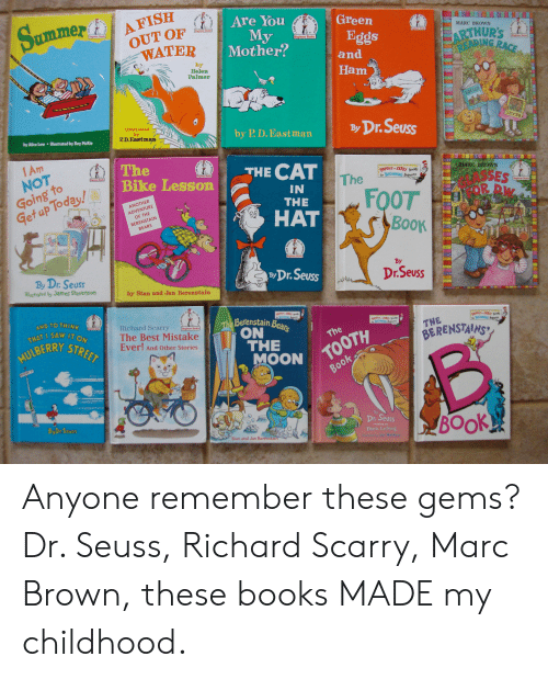 Marc Brown: Summer/ AFT OF /  Are You  Green  My  Mother?  Booka  nner Boolk  OUT OF  MARC BROWN  Eggs  Beginner Books  WATER  ARTHURS  by  Helen  Palmer  and  Ham  Ilustrated  by  P.D.Eastman  by P D. Bast manBDr.Seuss  by Alice Low illustrated by Roy McKie  IAm  NOTt  Goinb noday!  The  Bike LessonECAT  MARC BROWN  BRIGHT EARLY Books  for BEGINN  IN  THE  FOOT  GLASSES  ANOTHER  Get up  ADVENTURE  OF THE  HAT  BERENSTAIN  BEARS  BooK  By  By Dr. Seuss  illustrated by James Stevenson  ByDr.Seuss  Dr.Seuss  by Stan and Jan Berenstain  Richard Scarry  The Best Mistake  Ever! And Other Stories  Berenstain B  ON  nner Books  IT ON  THE  BERENST1心,  THAT I SAW  BERRY STRE  The  THEO  MOON  OTH  Dr. Seuss  BOok  Stan and Jan Berensta Anyone remember these gems? Dr. Seuss, Richard Scarry, Marc Brown, these books MADE my childhood.