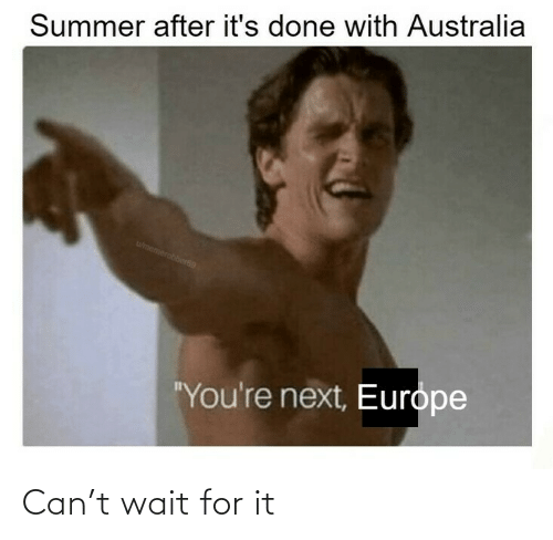 "Europe: Summer after it's done with Australia  wmemerobber69  ""You're next, Europe Can't wait for it"
