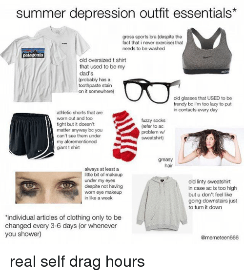 Referance: summer depression outfit essentials*  gross sports bra (despite the  fact that i never exercise) that  needs to be washed  patagonia  old oversized t shirt  that used to be my  dad's  (probably has a  toothpaste stain  on it somewhere)  old glasses that USED to be  trendy bc i'm too lazy to put  in contacts every day  athletic shorts that are  worn out and too  tight but it doesn't  matter anyway bc you  can't see them under  my aforementioned  giant t shirt  fuzzy socks  (refer to ac  problem w  sweatshirt)  greasy  hair  always at least a  ittle bit of makeup  under my eyes  despite not having  worn eye makeup  in like a week  old linty sweatshirt  in case ac is too high  but u don't feel like  going downstairs just  to turn it down  individual articles of clothing only to be  changed every 3-6 days (or whenever  you shower)  @memeteen666 real self drag hours