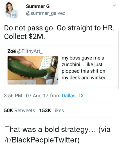 zucchini: Summer G  @summer_galvez  Do not pass go. Go straight to HR  Collect $2M  Zoë @FilthyArt  my boss gave me a  zucchini, like iust  plopped this shit on  my desk and winked.  3:56 PM 07 Aug 17 from Dallas, TX  50K Retweets 153K Likes <p>That was a bold strategy&hellip; (via /r/BlackPeopleTwitter)</p>