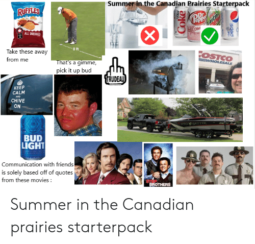 Friends, Movies, and Starter Packs: Summer in the Canadian Prairies Starterpack  RUFFLES  Dr  epp  Die  ALL DRESSED  8 ft  Take these away  OSTCO  from me  EWHOLESALE  That's a gimme,  pick it up bud  TRUDEAU  КEЕР  CALM  AND  CHIVE  ON  mar'ur  WHCE O SET ER  BUD  LIGHT  USERNIS  Communication with friends  is solely based off of quotes  from these movies:  STEP  BROTHERS  oke  pepsi Summer in the Canadian prairies starterpack