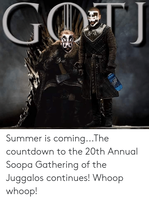 Countdown, Memes, and Summer: Summer is coming...The countdown to the 20th Annual Soopa Gathering of the Juggalos continues! Whoop whoop!