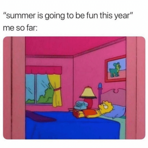 """Summer, Fun, and This: """"summer is going to be fun this year""""  me so far:"""