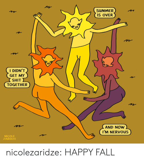 Fall, Shit, and Tumblr: SUMMER  M  IS OVER  I DIDN'T  GET MY  SHIT  TOGETHER  AND NOW  I'M NERVOUS  NICOLE  ZARIDZE nicolezaridze:  HAPPY FALL